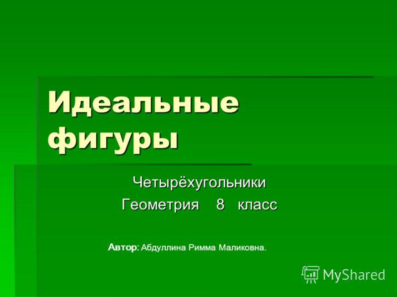 Идеальные фигуры Четырёхугольники Геометрия 8 класс Автор: Абдуллина Римма Маликовна.