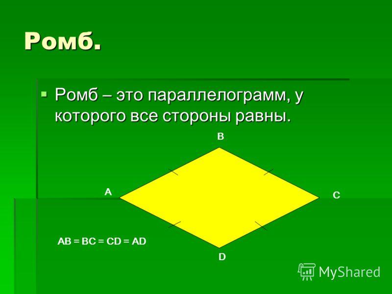 Ромб. Ромб – это параллелограмм, у которого все стороны равны. Ромб – это параллелограмм, у которого все стороны равны. A B C D AB = BC = CD = AD