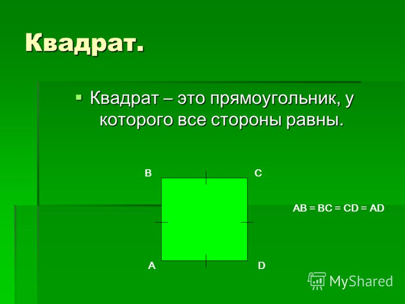 Квадрат. Квадрат – это прямоугольник, у которого все стороны равны. A BC D