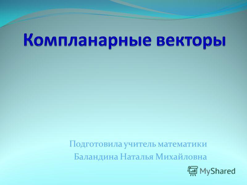 Подготовила учитель математики Баландина Наталья Михайловна