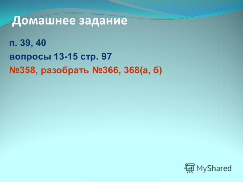 Домашнее задание п. 39, 40 вопросы 13-15 стр. 97 358, разобрать 366, 368(а, б)