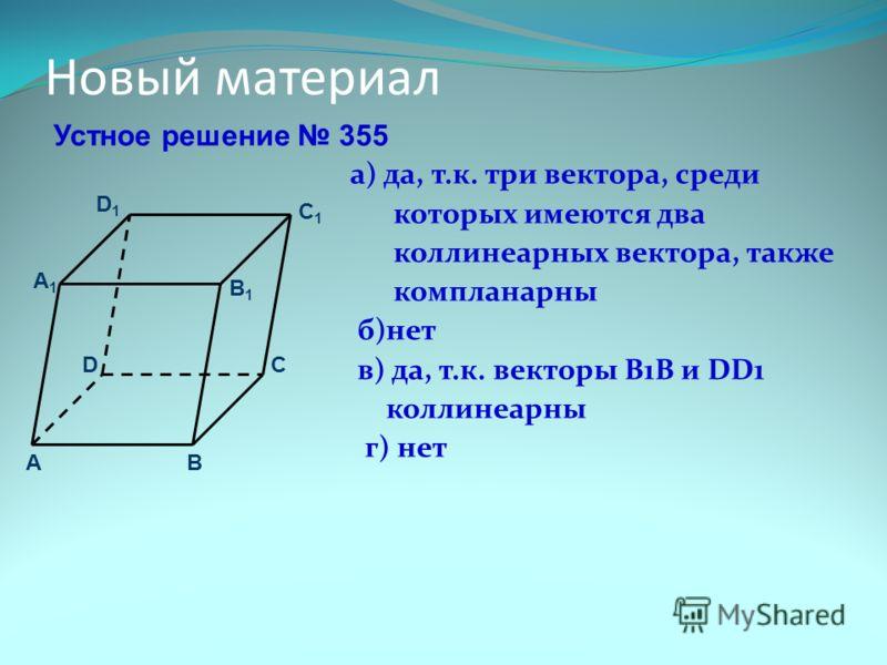 Новый материал Устное решение 355 а) да, т.к. три вектора, среди которых имеются два коллинеарных вектора, также компланарны б)нет в) да, т.к. векторы В1В и DD1 коллинеарны г) нет D1D1 C B D A C1C1 B1B1 A1A1
