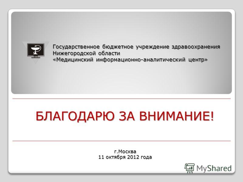БЛАГОДАРЮ ЗА ВНИМАНИЕ! Государственное бюджетное учреждение здравоохранения Нижегородской области «Медицинский информационно-аналитический центр» г.Москва 11 октября 2012 года