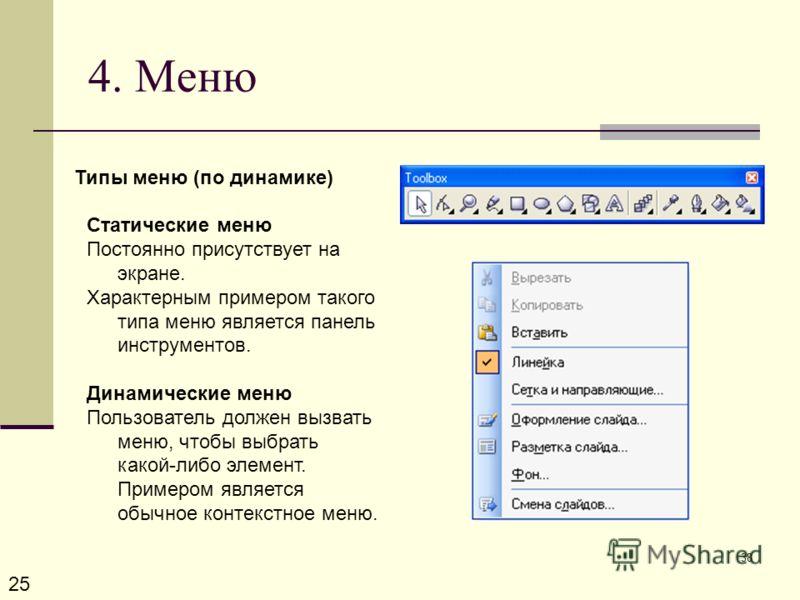 38 4. Меню 25 Типы меню (по динамике) Статические меню Постоянно присутствует на экране. Характерным примером такого типа меню является панель инструментов. Динамические меню Пользователь должен вызвать меню, чтобы выбрать какой-либо элемент. Примеро
