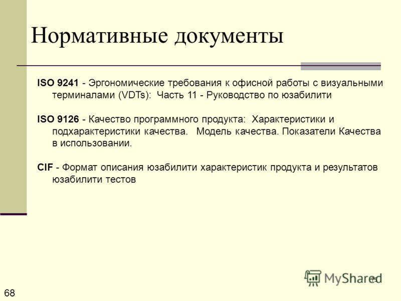 75 Нормативные документы 68 ISO 9241 - Эргономические требования к офисной работы с визуальными терминалами (VDTs): Часть 11 - Руководство по юзабилити ISO 9126 - Качество программного продукта: Характеристики и подхарактеристики качества. Модель кач