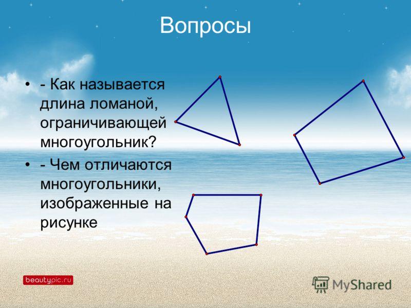 Вопросы - Как называется длина ломаной, ограничивающей многоугольник? - Чем отличаются многоугольники, изображенные на рисунке
