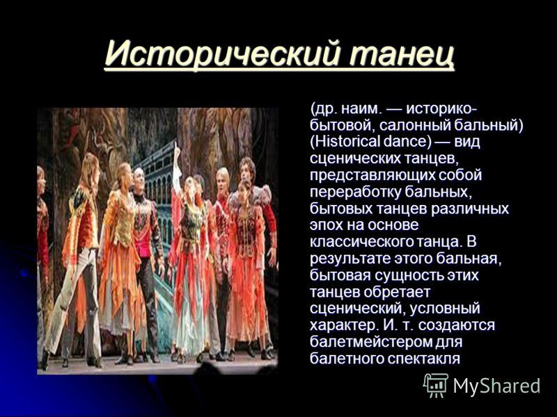 Исторический танец Исторический танец (др. наим. историко- бытовой, салонный бальный) (Historical dance) вид сценических танцев, представляющих собой переработку бальных, бытовых танцев различных эпох на основе классического танца. В результате этого