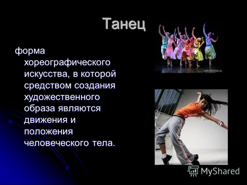 Танец форма хореографического искусства, в которой средством создания художественного образа являются движения и положения человеческого тела.
