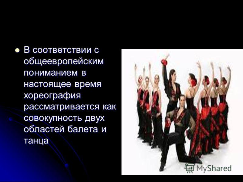 В соответствии с общеевропейским пониманием в настоящее время хореография рассматривается как совокупность двух областей балета и танца В соответствии с общеевропейским пониманием в настоящее время хореография рассматривается как совокупность двух об