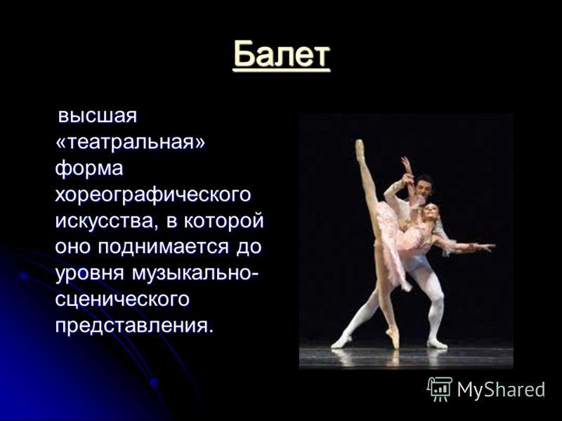 Балет в высшая «театральная» форма хореографического искусства, в которой оно поднимается до уровня музыкально- сценического представления.