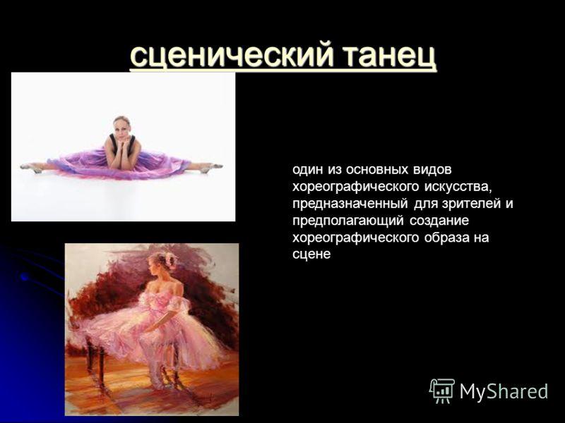 сценический танец сценический танец один из основных видов хореографического искусства, предназначенный для зрителей и предполагающий создание хореографического образа на сцене