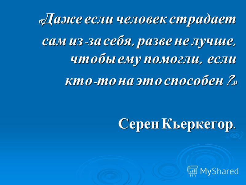 « Даже если человек страдает сам из - за себя, разве не лучше, чтобы ему помогли, если кто - то на это способен ?» Серен Кьеркегор. Серен Кьеркегор.