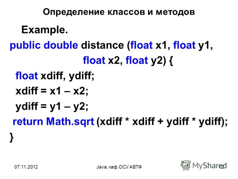 07.11.2012Java, каф.ОСУ АВТФ12 Определение классов и методов Example. public double distance (float x1, float y1, float x2, float y2) { float xdiff, ydiff; xdiff = x1 – x2; ydiff = y1 – y2; return Math.sqrt (xdiff * xdiff + ydiff * ydiff); }