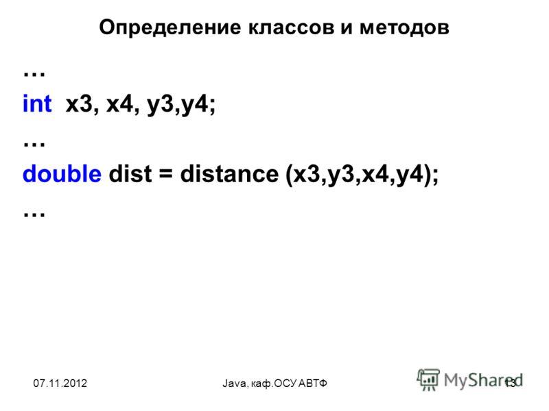 07.11.2012Java, каф.ОСУ АВТФ13 Определение классов и методов … int x3, x4, y3,y4; … double dist = distance (x3,y3,x4,y4); …