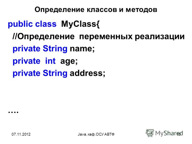 07.11.2012Java, каф.ОСУ АВТФ16 Определение классов и методов public class MyClass{ //Определение переменных реализации private String name; private int age; private String address; ….