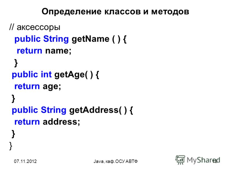 07.11.2012Java, каф.ОСУ АВТФ18 Определение классов и методов // аксессоры public String getName ( ) { return name; } public int getAge( ) { return age; } public String getAddress( ) { return address; } }