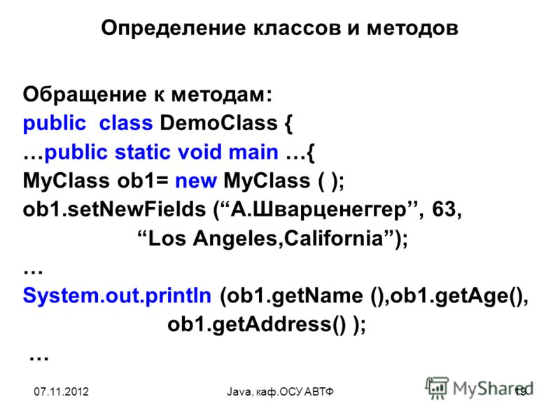 07.11.2012Java, каф.ОСУ АВТФ19 Определение классов и методов Обращение к методам: public class DemoClass { …public static void main …{ MyClass ob1= new MyClass ( ); ob1.setNewFields (A.Шварценеггер, 63, Los Angeles,California); … System.out.println (