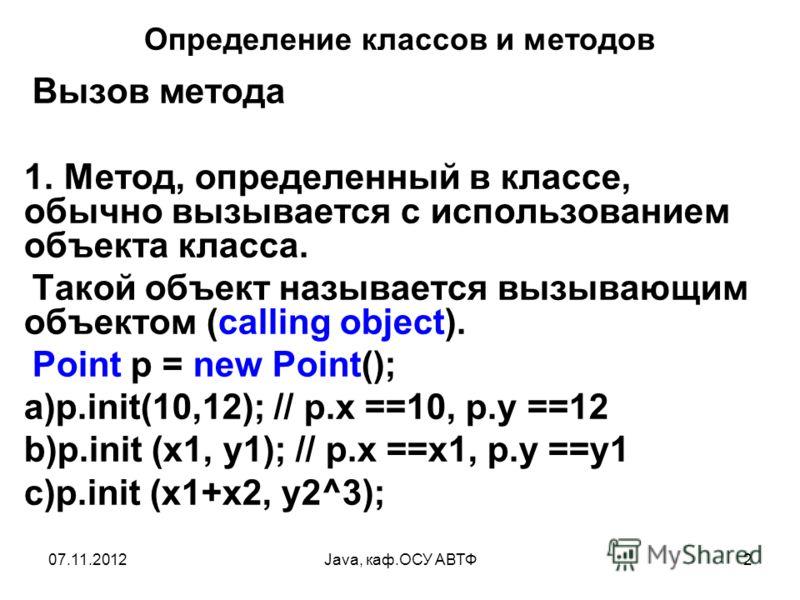 07.11.2012Java, каф.ОСУ АВТФ2 Определение классов и методов Вызов метода 1. Метод, определенный в классе, обычно вызывается с использованием объекта класса. Такой объект называется вызывающим объектом (calling object). Point p = new Point(); a)p.init