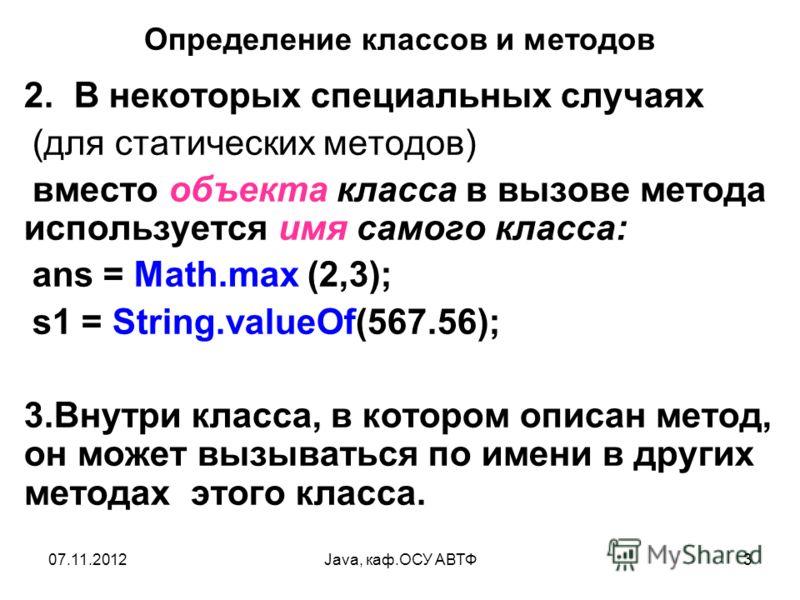 07.11.2012Java, каф.ОСУ АВТФ3 Определение классов и методов 2. В некоторых специальных случаях (для статических методов) вместо объекта класса в вызове метода используется имя самого класса: ans = Math.max (2,3); s1 = String.valueOf(567.56); 3.Внутри