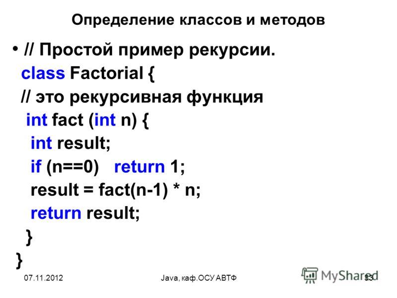 07.11.2012Java, каф.ОСУ АВТФ33 Определение классов и методов // Простой пример рекурсии. class Factorial { // это рекурсивная функция int fact (int n) { int result; if (n==0) return 1; result = fact(n-1) * n; return result; } }