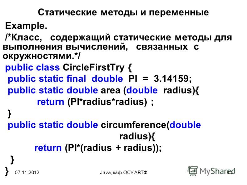 07.11.2012Java, каф.ОСУ АВТФ40 Статические методы и переменные Example. /*Класс, содержащий статические методы для выполнения вычислений, связанных с окружностями.*/ public class CircleFirstTry { public static final double PI = 3.14159; public static