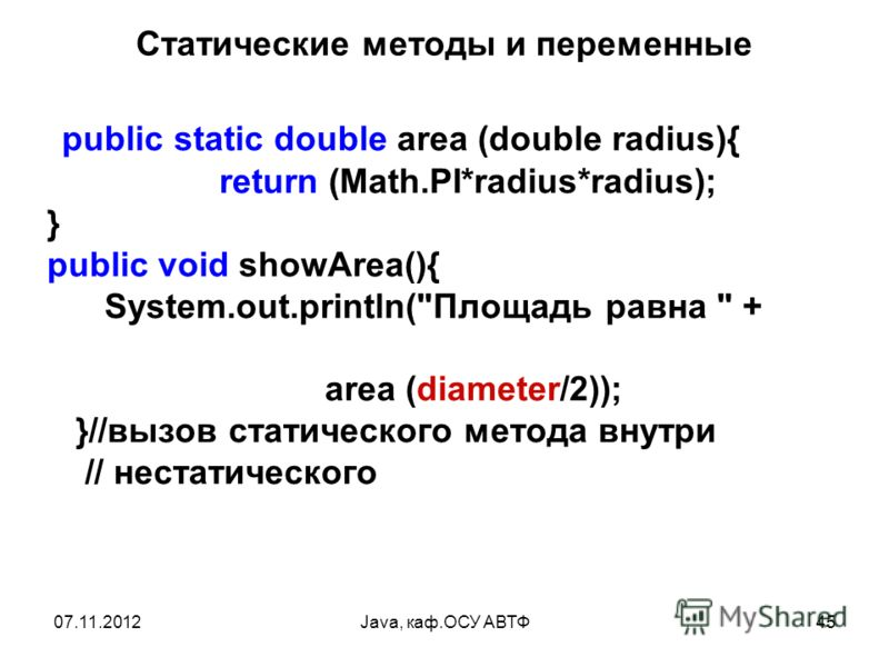 07.11.2012Java, каф.ОСУ АВТФ45 Статические методы и переменные public static double area (double radius){ return (Math.PI*radius*radius); } public void showArea(){ System.out.println(