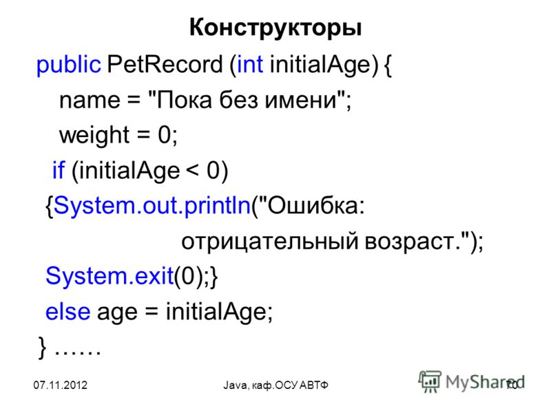 07.11.2012Java, каф.ОСУ АВТФ70 Конструкторы public PetRecord (int initialAge) { name = Пока без имени; weight = 0; if (initialAge < 0) {System.out.println(Ошибка: отрицательный возраст.); System.exit(0);} else age = initialAge; } ……