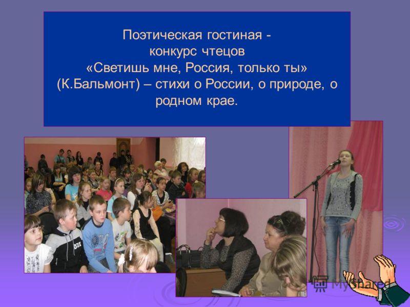 Поэтическая гостиная - конкурс чтецов «Светишь мне, Россия, только ты» (К.Бальмонт) – стихи о России, о природе, о родном крае.