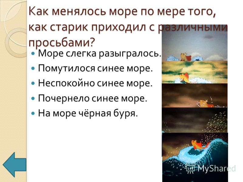 Как менялось море по мере того, как старик приходил с различными просьбами ? Море слегка разыгралось. Помутилося синее море. Неспокойно синее море. Почернело синее море. На море чёрная буря.