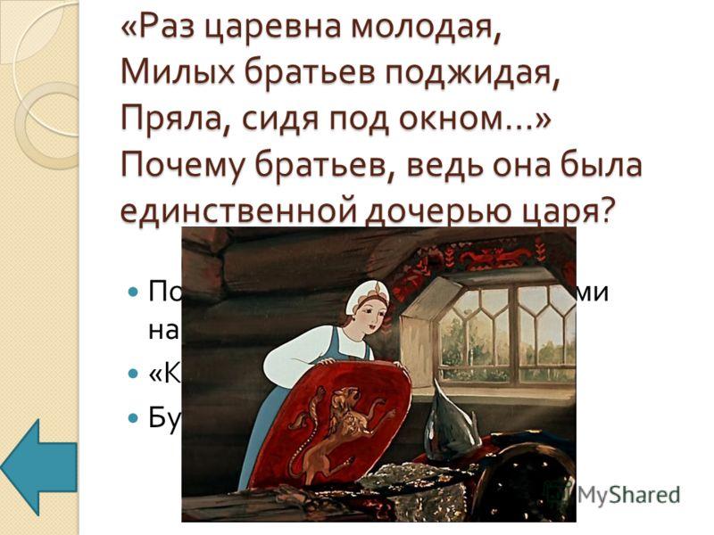 « Раз царевна молодая, Милых братьев поджидая, Пряла, сидя под окном …» Почему братьев, ведь она была единственной дочерью царя ? Потому, что семь богатырей сами назвали её сестрицей : « Коли красная девица, Будь нам милая сестрица ».
