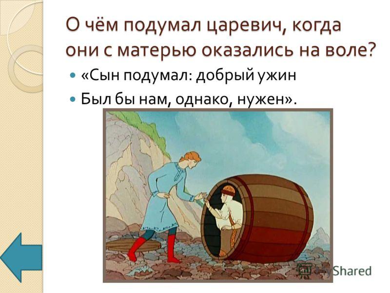 О чём подумал царевич, когда они с матерью оказались на воле ? « Сын подумал : добрый ужин Был бы нам, однако, нужен ».