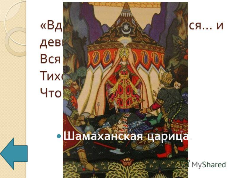 « Вдруг шатёр распахнулся … и девица, Вся сияя, как заря, Тихо встретила царя ». Что это за девица ? Шамаханская царица.