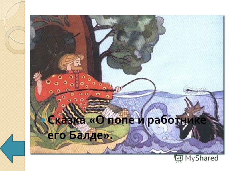 Из какой это сказки : « Пошёл, сел у берега моря ; Там он стал верёвку крутить Да конец её в море мочить »? Сказка « О попе и работнике его Балде ».
