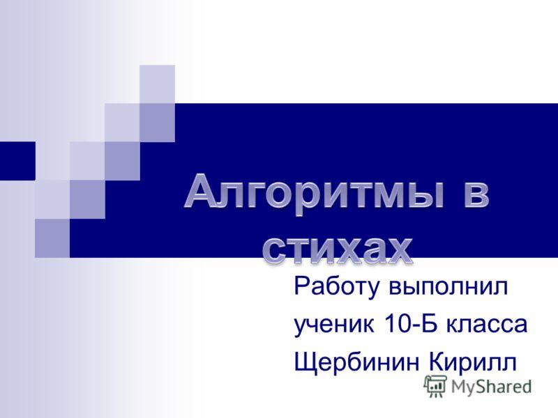 Работу выполнил ученик 10-Б класса Щербинин Кирилл