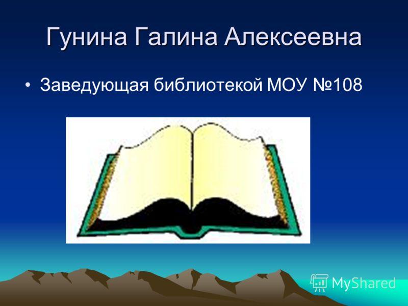 Гунина Галина Алексеевна Заведующая библиотекой МОУ 108