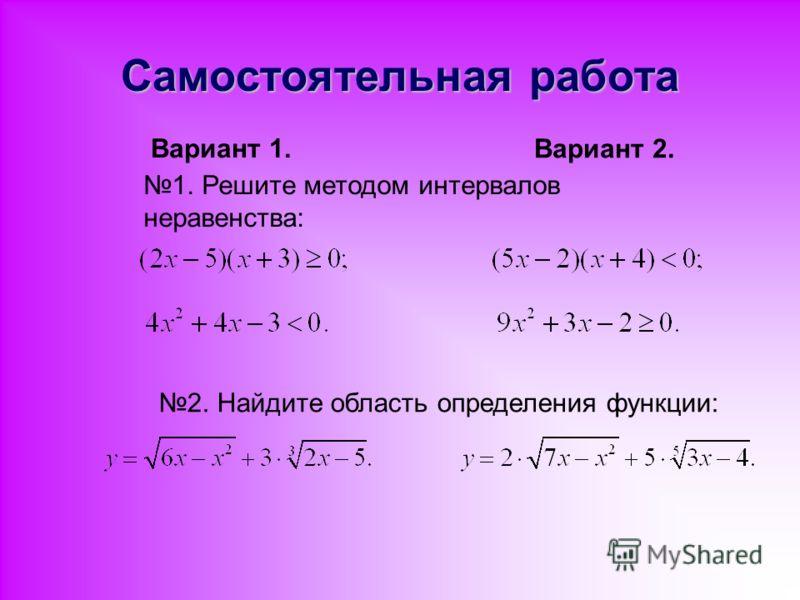 Самостоятельная работа Вариант 1. Вариант 2. 1. Решите методом интервалов неравенства: 2. Найдите область определения функции: