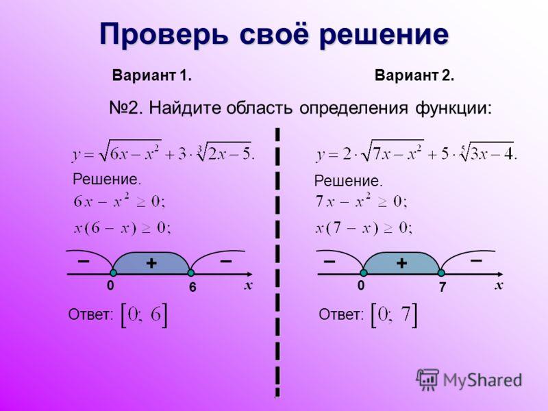 Проверь своё решение Вариант 1. Вариант 2. 2. Найдите область определения функции: Ответ: Решение. x + x 7 0 – – + 6 0 – –