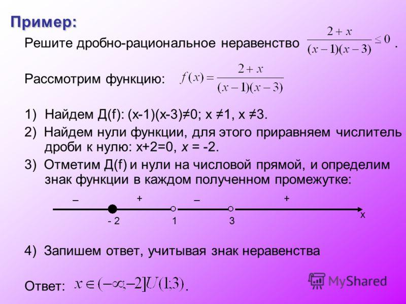 Пример: Решите дробно-рациональное неравенство. Рассмотрим функцию: 1)Найдем Д(f): (х-1)(х-3)0; х 1, х 3. 2) Найдем нули функции, для этого приравняем числитель дроби к нулю: х+2=0, х = -2. 3) Отметим Д(f) и нули на числовой прямой, и определим знак