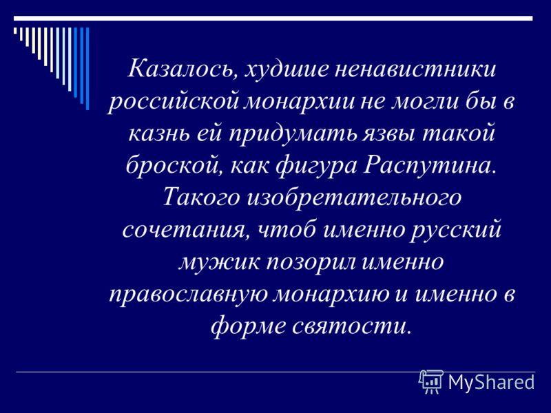 Казалось, худшие ненавистники российской монархии не могли бы в казнь ей придумать язвы такой броской, как фигура Распутина. Такого изобретательного сочетания, чтоб именно русский мужик позорил именно православную монархию и именно в форме святости.