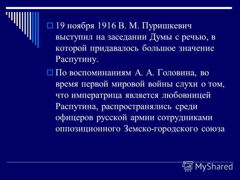 19 ноября 1916 В. М. Пуришкевич выступил на заседании Думы с речью, в которой придавалось большое значение Распутину. По воспоминаниям А. А. Головина, во время первой мировой войны слухи о том, что императрица является любовницей Распутина, распростр