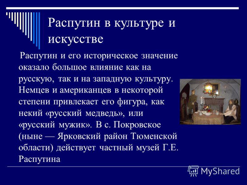 Распутин в культуре и искусстве Распутин и его историческое значение оказало большое влияние как на русскую, так и на западную культуру. Немцев и американцев в некоторой степени привлекает его фигура, как некий «русский медведь», или «русский мужик».