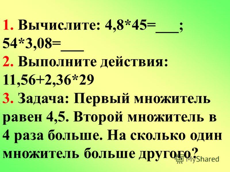 1. Вычислите: 4,8*45=___; 54*3,08=___ 2. Выполните действия: 11,56+2,36*29 3. Задача: Первый множитель равен 4,5. Второй множитель в 4 раза больше. На сколько один множитель больше другого?