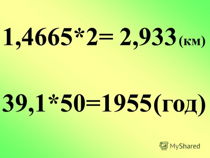 1,4665*2= 2,933 (км) 39,1*50=1955 (год)
