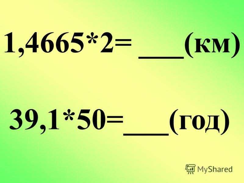 1,4665*2= ___(км) 39,1*50=___(год)