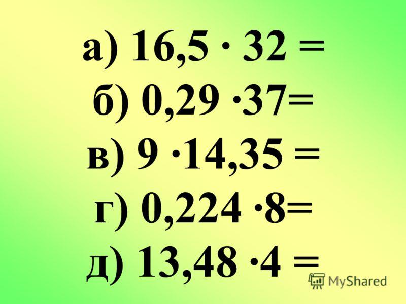 а) 16,5 32 = б) 0,29 37= в) 9 14,35 = г) 0,224 8= д) 13,48 4 =
