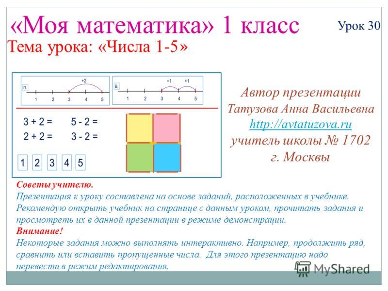 «Моя математика» 1 класс Урок 30 Тема урока: «Числа 1-5 » Советы учителю. Презентация к уроку составлена на основе заданий, расположенных в учебнике. Рекомендую открыть учебник на странице с данным уроком, прочитать задания и просмотреть их в данной