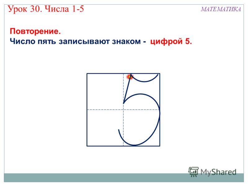 МАТЕМАТИКА Повторение. Число пять записывают знаком - цифрой 5. Урок 30. Числа 1-5