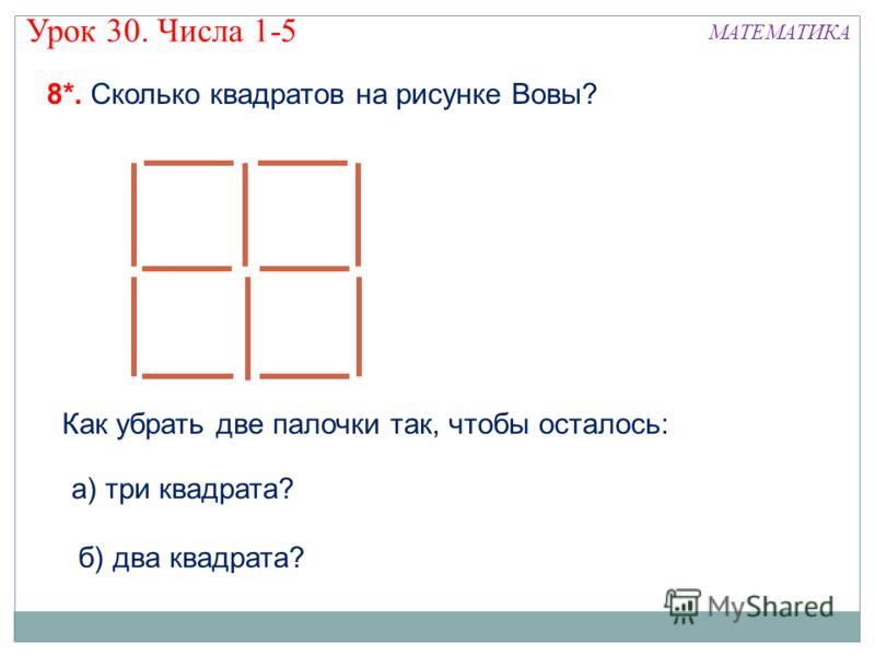 8*. Сколько квадратов на рисунке Вовы? МАТЕМАТИКА Как убрать две палочки так, чтобы осталось: б) два квадрата? а) три квадрата? Урок 30. Числа 1-5
