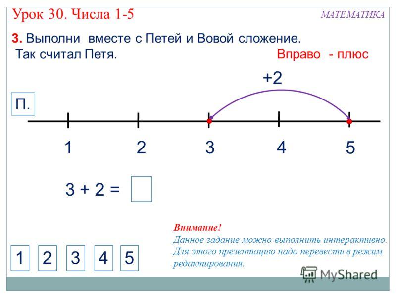 1324 МАТЕМАТИКА 1234 Внимание! Данное задание можно выполнить интерактивно. Для этого презентацию надо перевести в режим редактирования. 3. Выполни вместе с Петей и Вовой сложение. Так считал Петя. +2 5 Вправо - плюс П. 5 3 + 2 = Урок 30. Числа 1-5