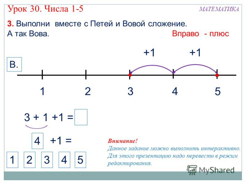 1324 МАТЕМАТИКА 1234 Внимание! Данное задание можно выполнить интерактивно. Для этого презентацию надо перевести в режим редактирования. 3. Выполни вместе с Петей и Вовой сложение. А так Вова. +1 5 Вправо - плюс В. 5 3 + 1 +1 = +1 4 +1 = Урок 30. Чис